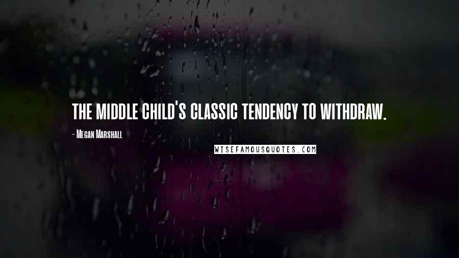 Megan Marshall quotes: the middle child's classic tendency to withdraw.