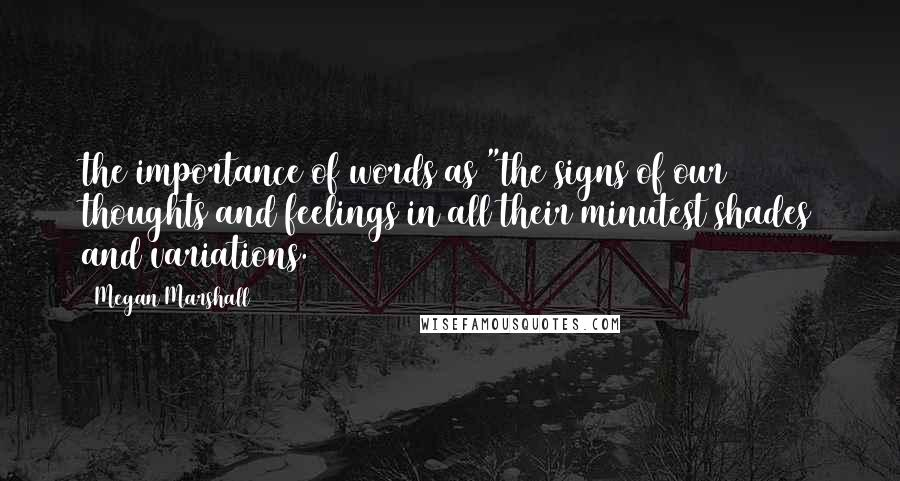 """Megan Marshall quotes: the importance of words as """"the signs of our thoughts and feelings in all their minutest shades and variations."""