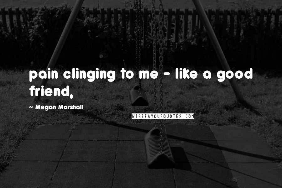 Megan Marshall quotes: pain clinging to me - like a good friend,