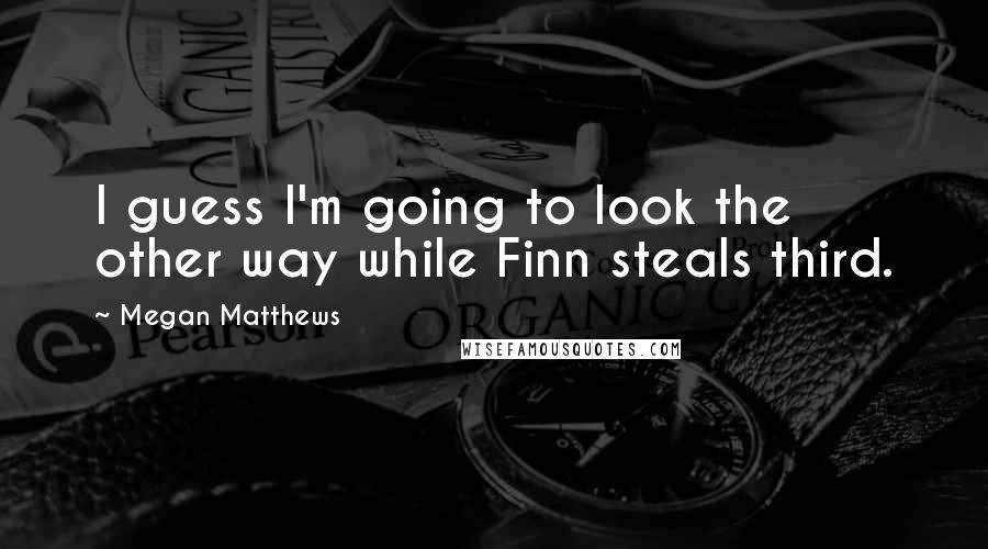 Megan Matthews quotes: I guess I'm going to look the other way while Finn steals third.