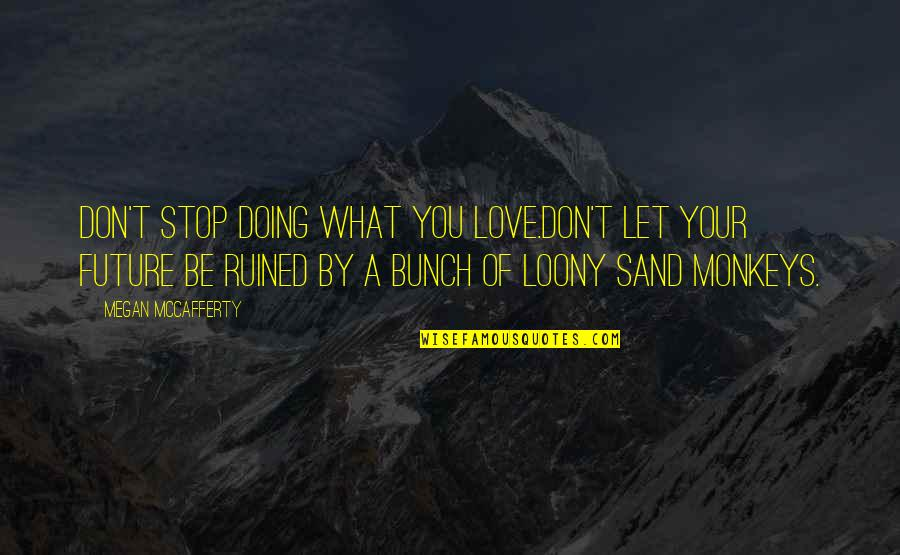 Megan Mccafferty Quotes By Megan McCafferty: Don't stop doing what you love.Don't let your