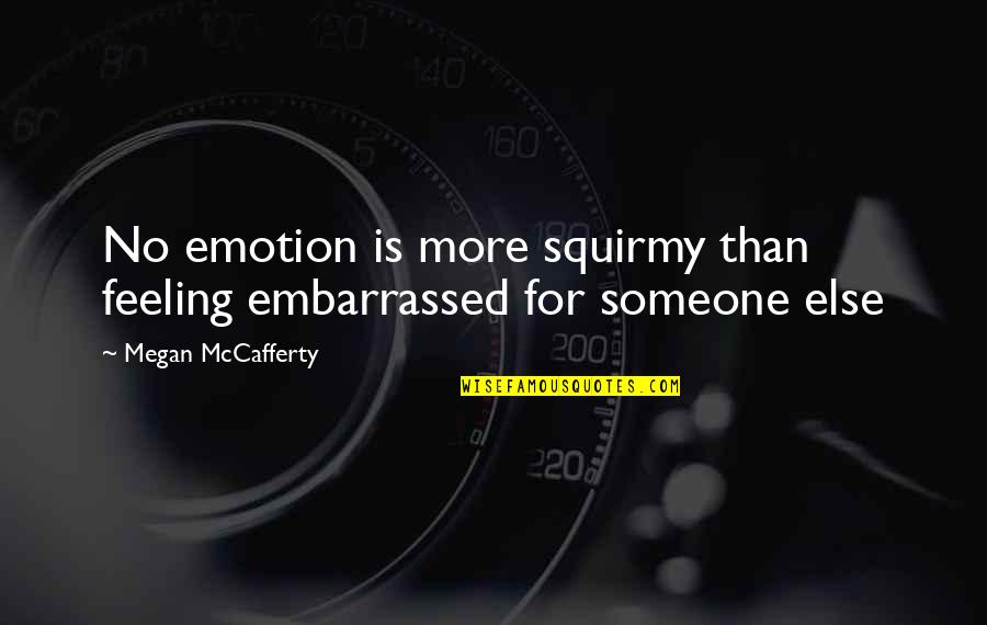 Megan Mccafferty Quotes By Megan McCafferty: No emotion is more squirmy than feeling embarrassed