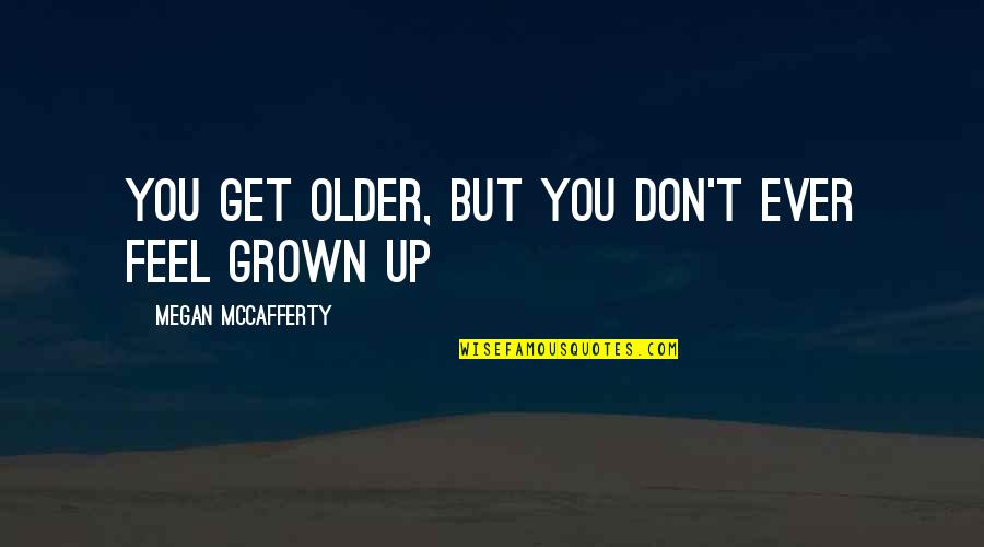 Megan Mccafferty Quotes By Megan McCafferty: You get older, but you don't ever feel