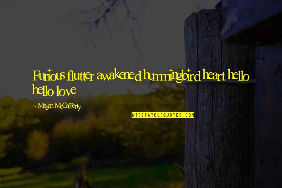 Megan Mccafferty Quotes By Megan McCafferty: Furious flutter awakened hummingbird heart hello hello love