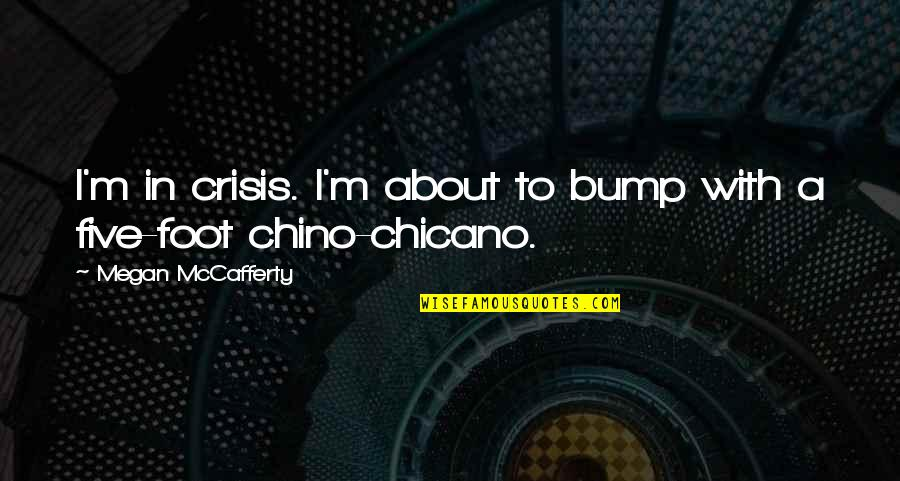 Megan Mccafferty Quotes By Megan McCafferty: I'm in crisis. I'm about to bump with