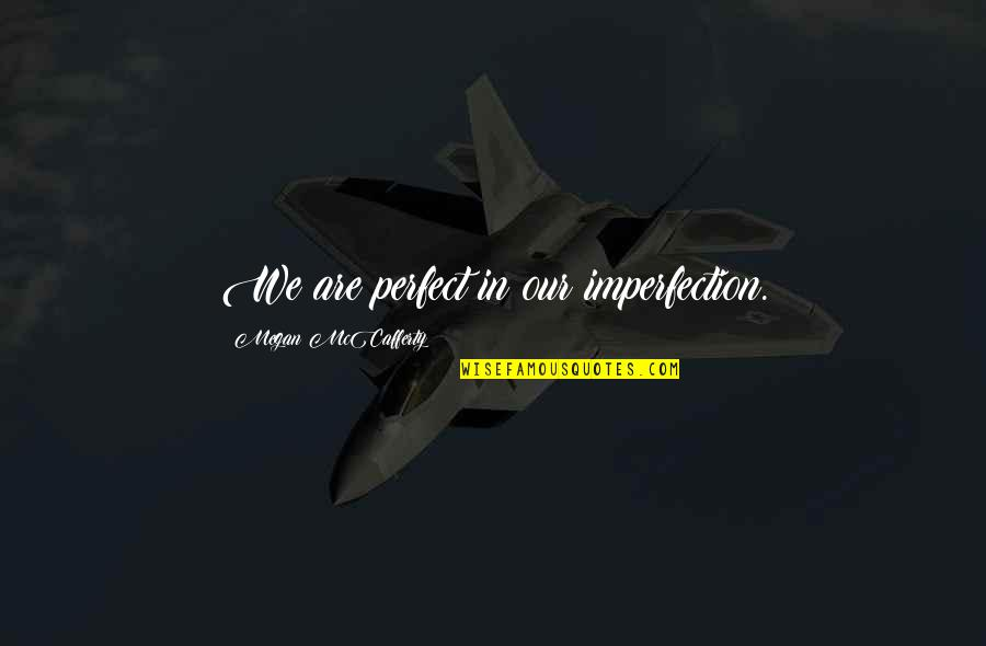 Megan Mccafferty Quotes By Megan McCafferty: We are perfect in our imperfection.
