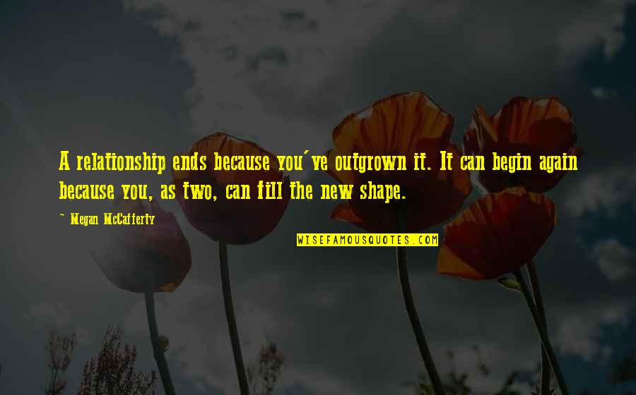 Megan Mccafferty Quotes By Megan McCafferty: A relationship ends because you've outgrown it. It