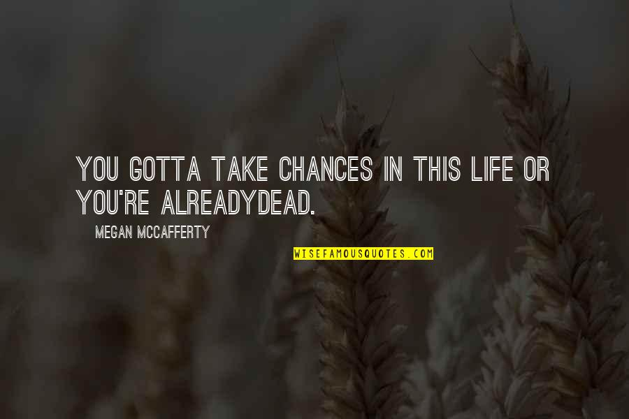 Megan Mccafferty Quotes By Megan McCafferty: You gotta take chances in this life or