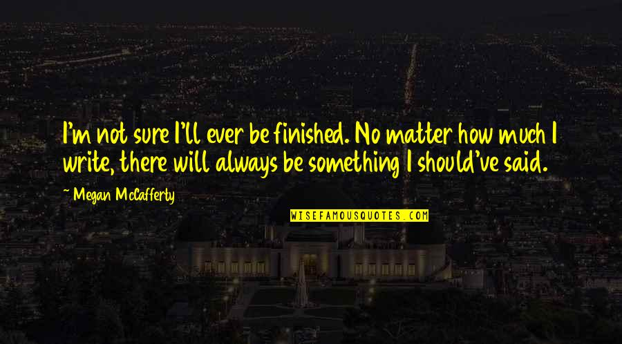 Megan Mccafferty Quotes By Megan McCafferty: I'm not sure I'll ever be finished. No
