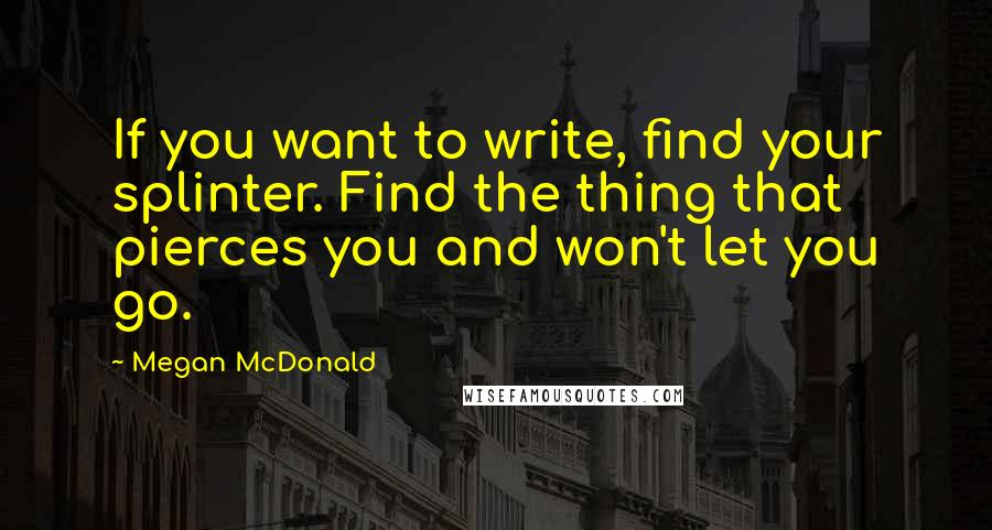 Megan McDonald quotes: If you want to write, find your splinter. Find the thing that pierces you and won't let you go.