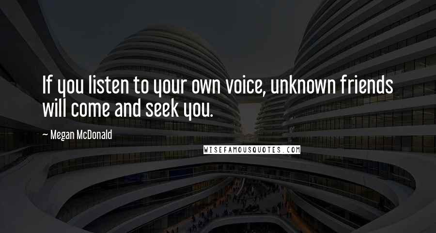 Megan McDonald quotes: If you listen to your own voice, unknown friends will come and seek you.