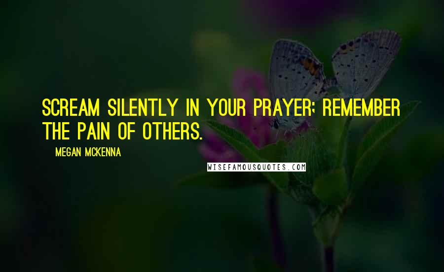 Megan McKenna quotes: Scream silently in your prayer; remember the pain of others.