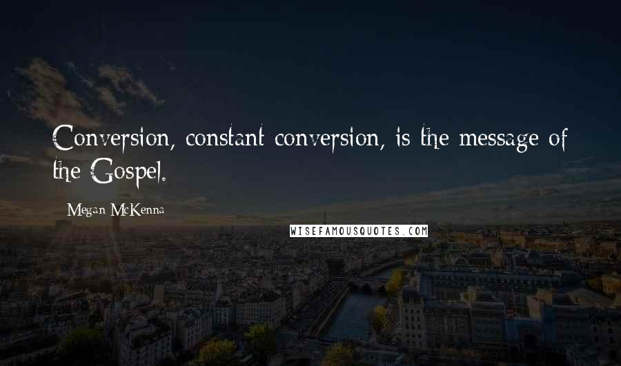 Megan McKenna quotes: Conversion, constant conversion, is the message of the Gospel.
