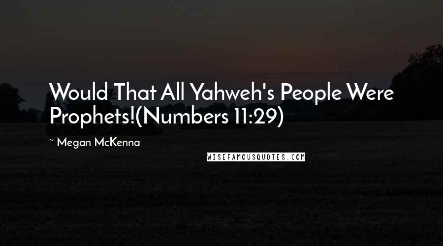 Megan McKenna quotes: Would That All Yahweh's People Were Prophets!(Numbers 11:29)