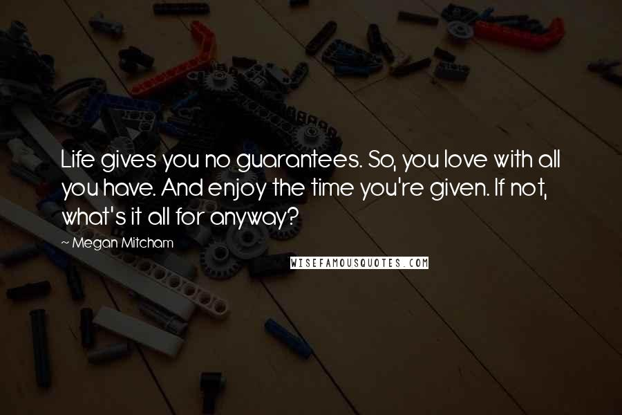 Megan Mitcham quotes: Life gives you no guarantees. So, you love with all you have. And enjoy the time you're given. If not, what's it all for anyway?