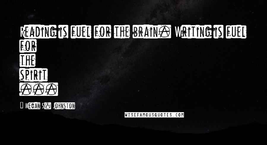 Megan S. Johnston quotes: Reading is fuel for the brain. Writing is fuel for the spirit ...