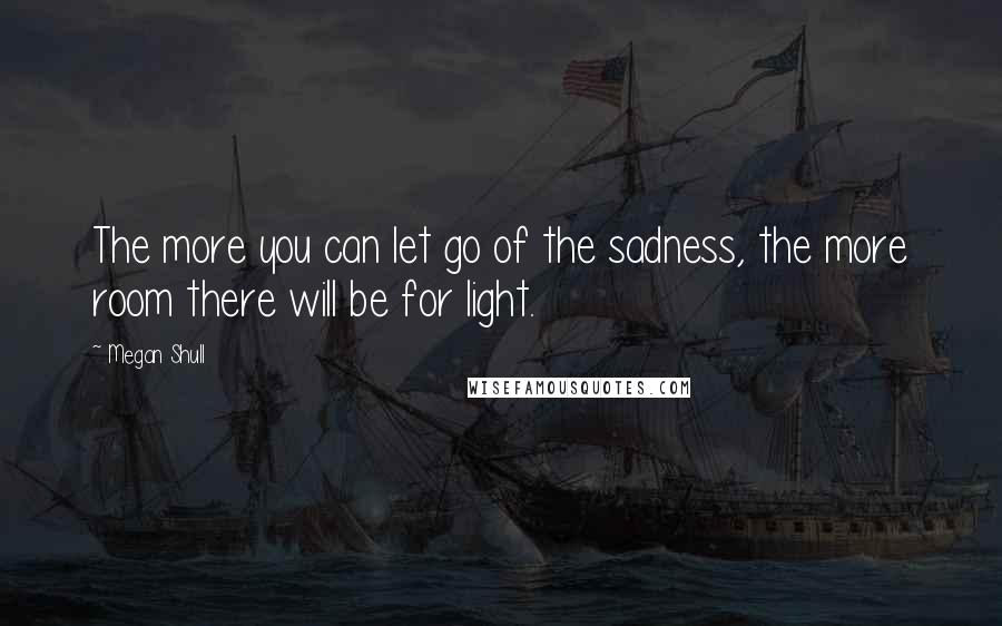 Megan Shull quotes: The more you can let go of the sadness, the more room there will be for light.