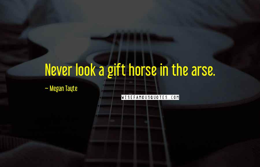 Megan Tayte quotes: Never look a gift horse in the arse.