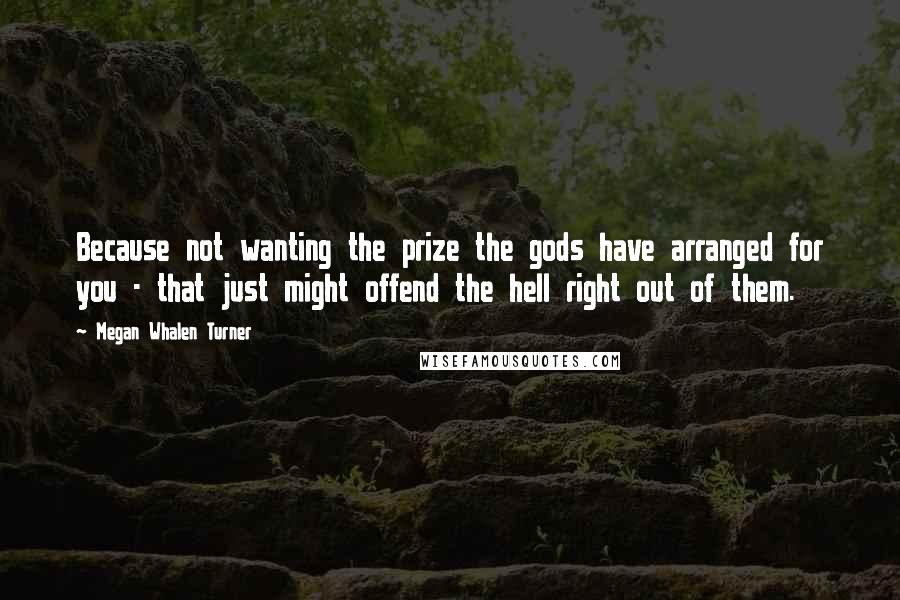 Megan Whalen Turner quotes: Because not wanting the prize the gods have arranged for you - that just might offend the hell right out of them.