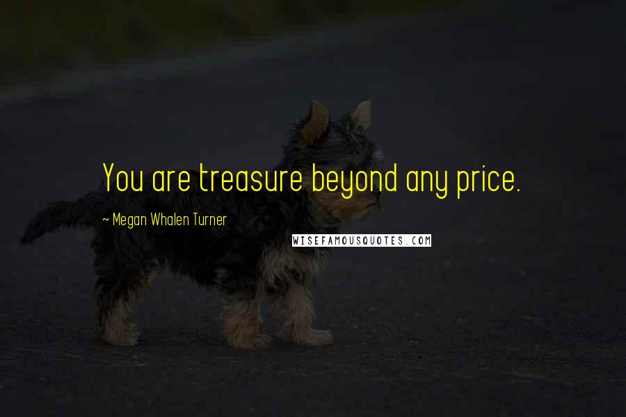 Megan Whalen Turner quotes: You are treasure beyond any price.