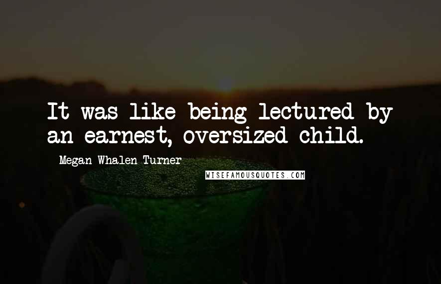 Megan Whalen Turner quotes: It was like being lectured by an earnest, oversized child.