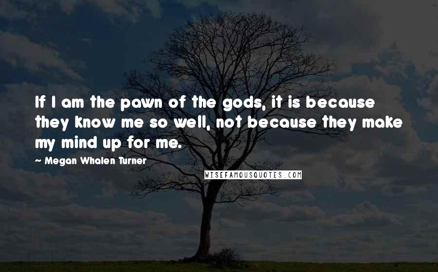 Megan Whalen Turner quotes: If I am the pawn of the gods, it is because they know me so well, not because they make my mind up for me.