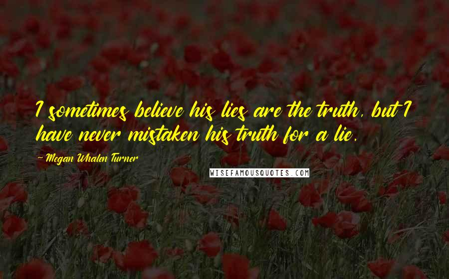 Megan Whalen Turner quotes: I sometimes believe his lies are the truth, but I have never mistaken his truth for a lie.