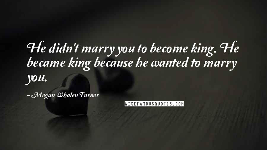 Megan Whalen Turner quotes: He didn't marry you to become king. He became king because he wanted to marry you.