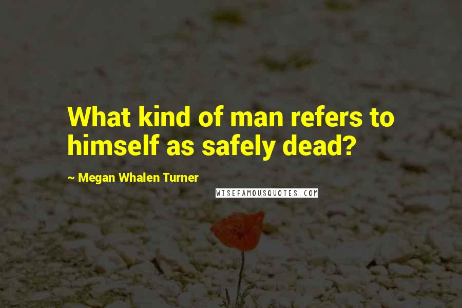 Megan Whalen Turner quotes: What kind of man refers to himself as safely dead?