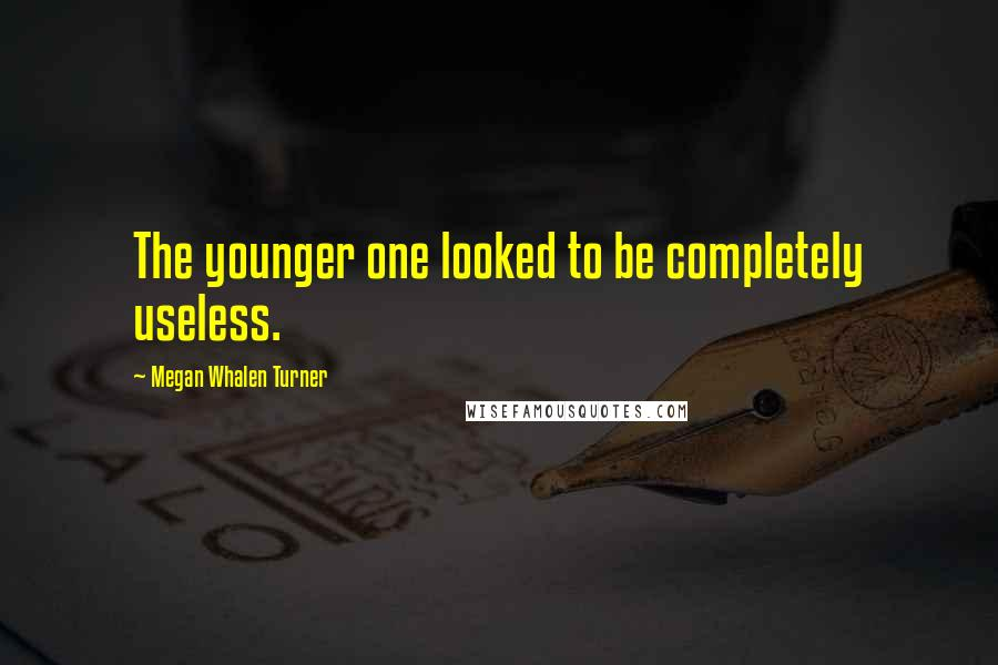 Megan Whalen Turner quotes: The younger one looked to be completely useless.