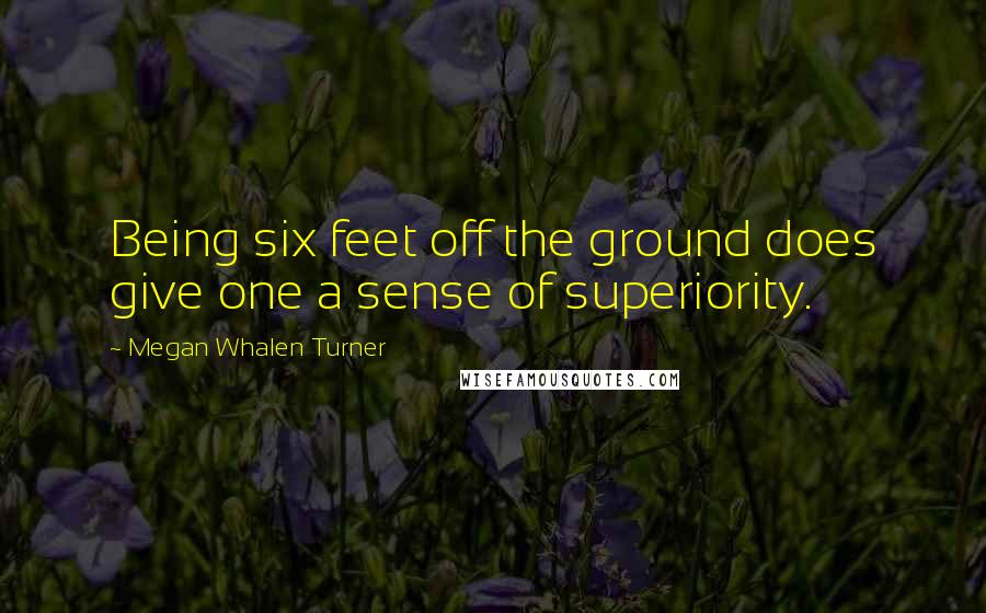 Megan Whalen Turner quotes: Being six feet off the ground does give one a sense of superiority.