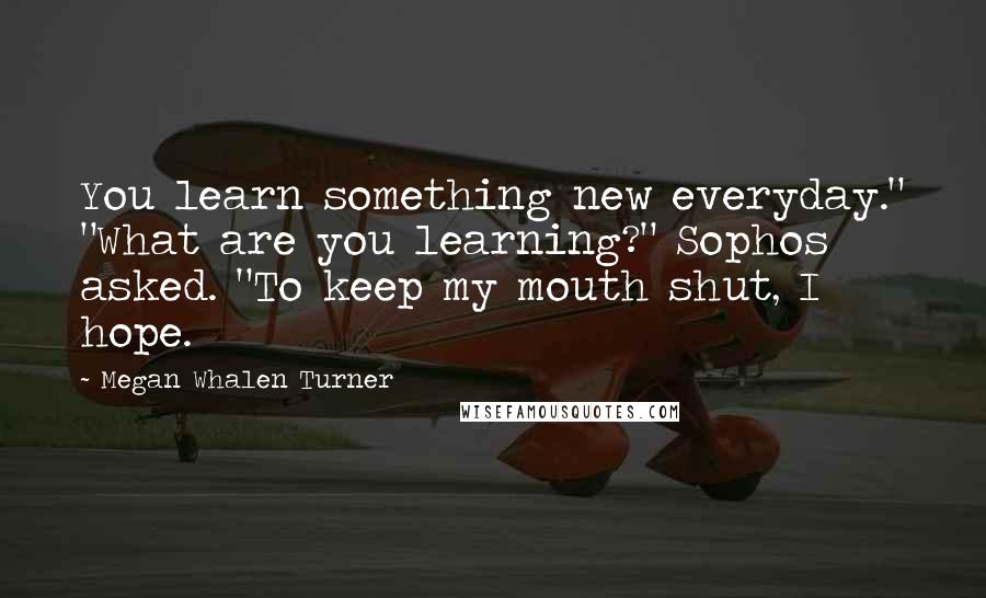 """Megan Whalen Turner quotes: You learn something new everyday."""" """"What are you learning?"""" Sophos asked. """"To keep my mouth shut, I hope."""