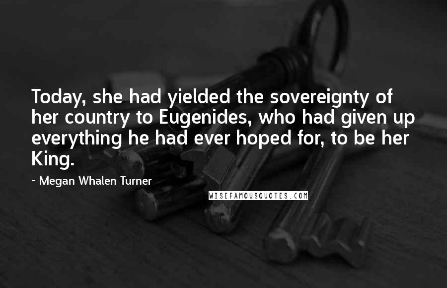 Megan Whalen Turner quotes: Today, she had yielded the sovereignty of her country to Eugenides, who had given up everything he had ever hoped for, to be her King.