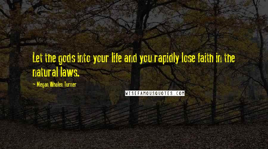 Megan Whalen Turner quotes: Let the gods into your life and you rapidly lose faith in the natural laws.