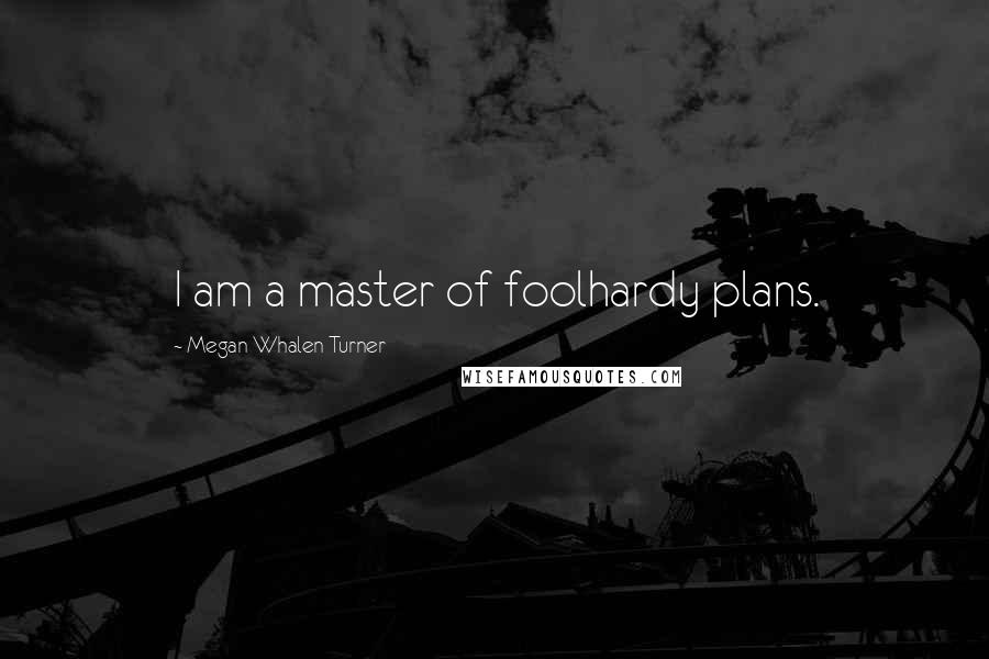 Megan Whalen Turner quotes: I am a master of foolhardy plans.