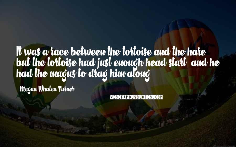 Megan Whalen Turner quotes: It was a race between the tortoise and the hare, but the tortoise had just enough head start, and he had the magus to drag him along.