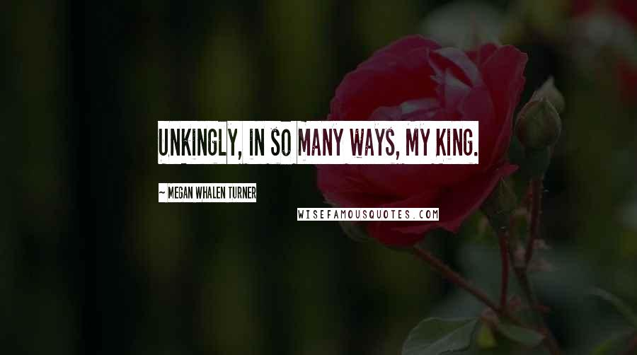 Megan Whalen Turner quotes: Unkingly, in so many ways, My King.