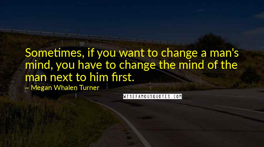Megan Whalen Turner quotes: Sometimes, if you want to change a man's mind, you have to change the mind of the man next to him first.