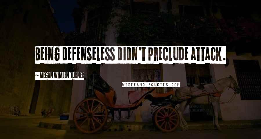 Megan Whalen Turner quotes: Being defenseless didn't preclude attack.