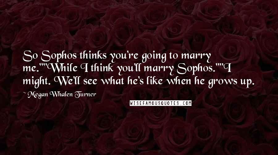 """Megan Whalen Turner quotes: So Sophos thinks you're going to marry me.""""""""While I think you'll marry Sophos.""""""""I might. We'll see what he's like when he grows up."""