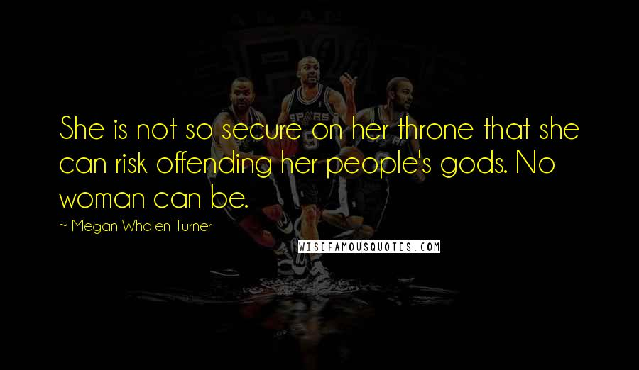 Megan Whalen Turner quotes: She is not so secure on her throne that she can risk offending her people's gods. No woman can be.