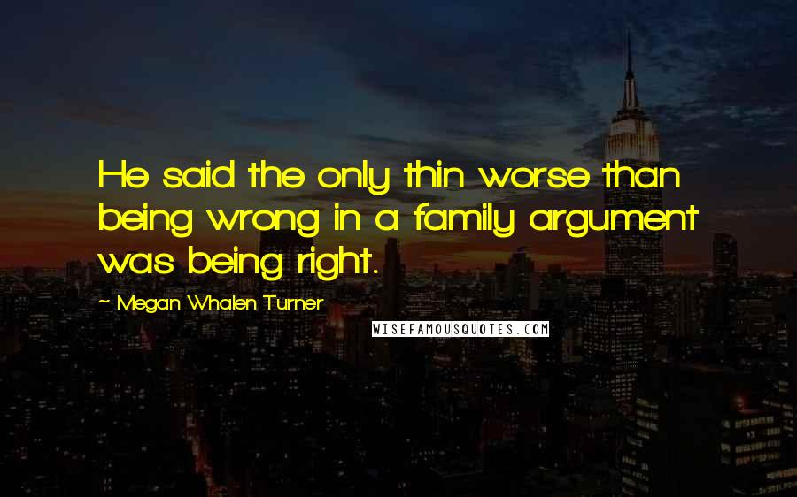 Megan Whalen Turner quotes: He said the only thin worse than being wrong in a family argument was being right.