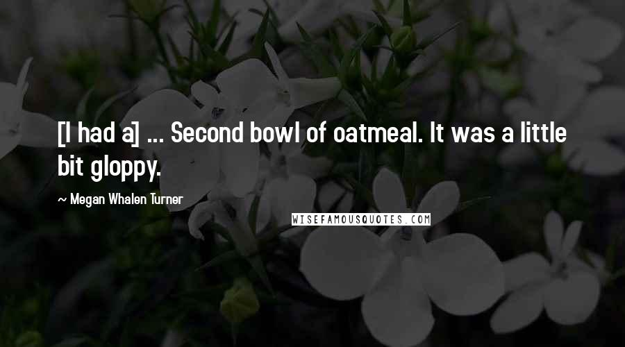Megan Whalen Turner quotes: [I had a] ... Second bowl of oatmeal. It was a little bit gloppy.