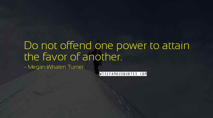 Megan Whalen Turner quotes: Do not offend one power to attain the favor of another.