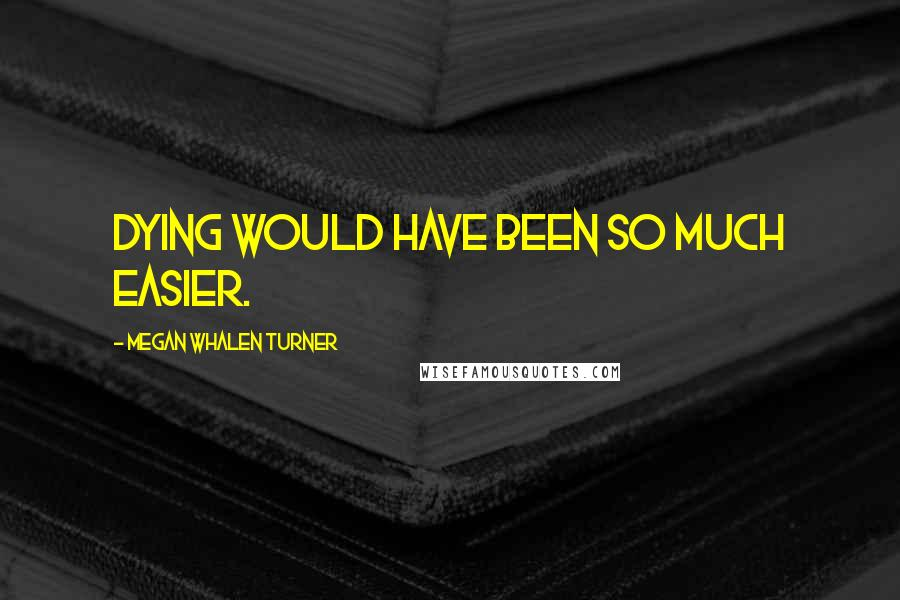 Megan Whalen Turner quotes: Dying would have been so much easier.