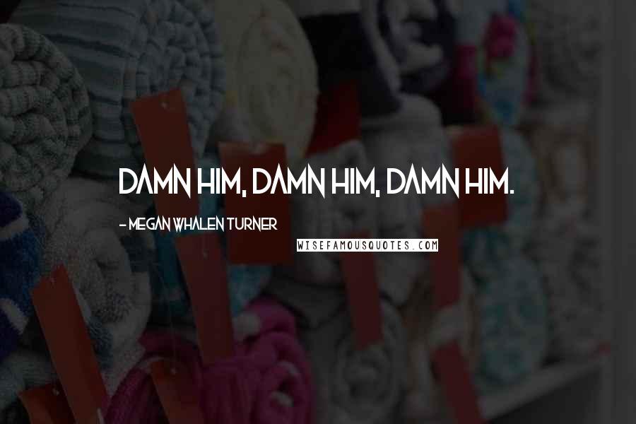 Megan Whalen Turner quotes: Damn him, damn him, damn him.