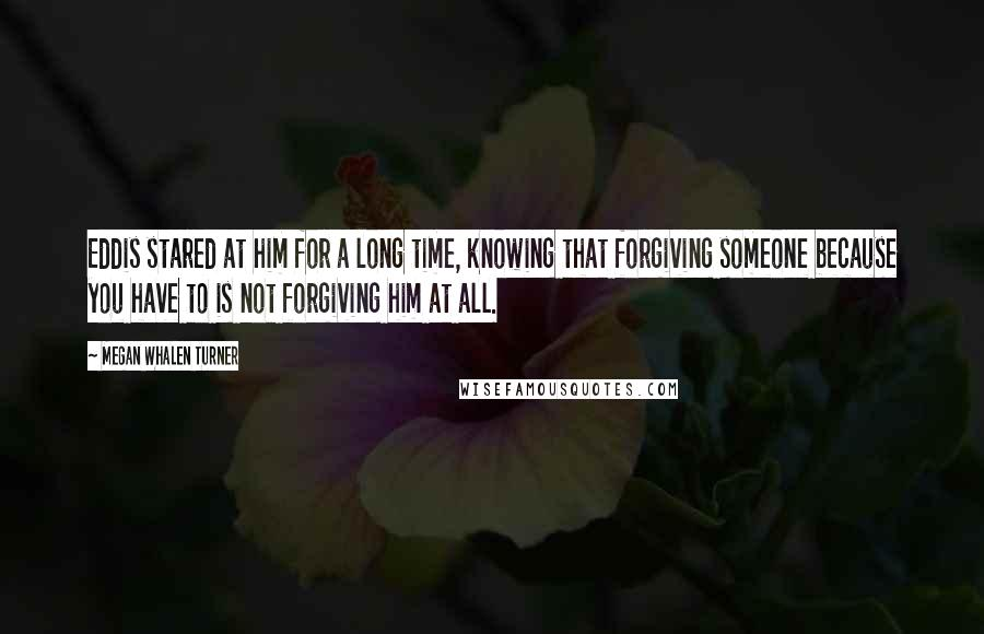 Megan Whalen Turner quotes: Eddis stared at him for a long time, knowing that forgiving someone because you have to is not forgiving him at all.