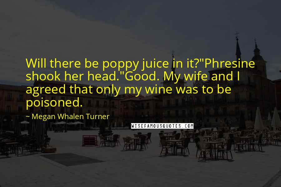 """Megan Whalen Turner quotes: Will there be poppy juice in it?""""Phresine shook her head.""""Good. My wife and I agreed that only my wine was to be poisoned."""