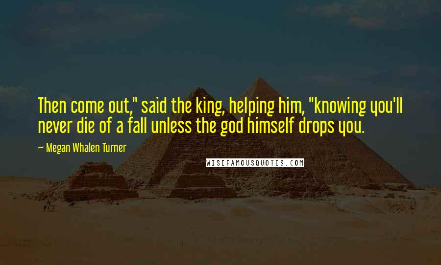 """Megan Whalen Turner quotes: Then come out,"""" said the king, helping him, """"knowing you'll never die of a fall unless the god himself drops you."""