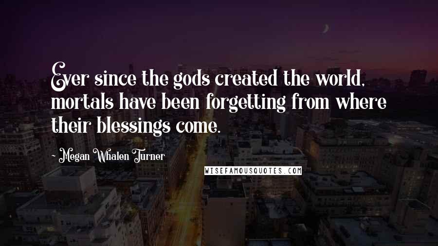 Megan Whalen Turner quotes: Ever since the gods created the world, mortals have been forgetting from where their blessings come.
